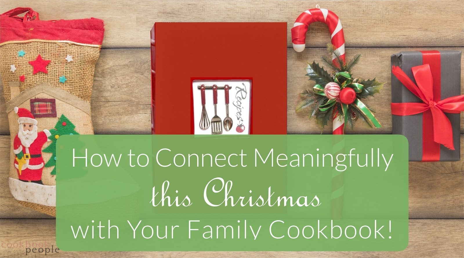 Xmas stocking, recipe book, and gift with text: How to Connect Meaningfully This Christmas - with Your Family Cookbook